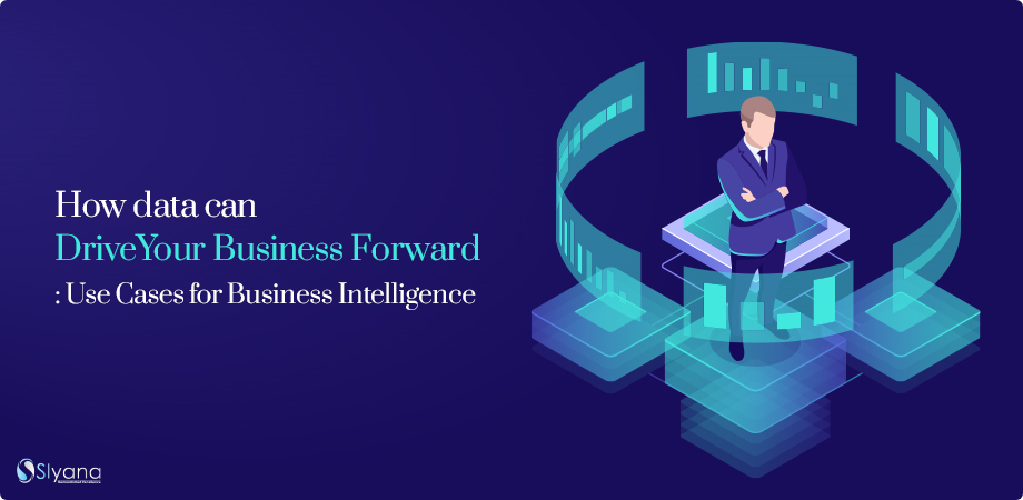 How data can Drive Your Business Forward : Use Cases for Business Intelligence
